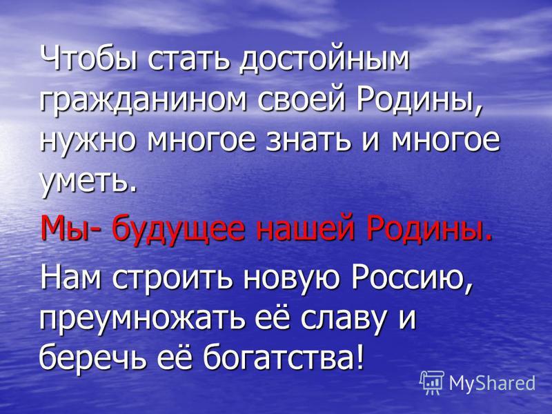 Чтобы стать достойным гражданином своей Родины, нужно многое знать и многое уметь. Мы- будущее нашей Родины. Нам строить новую Россию, преумножать её славу и беречь её богатства!