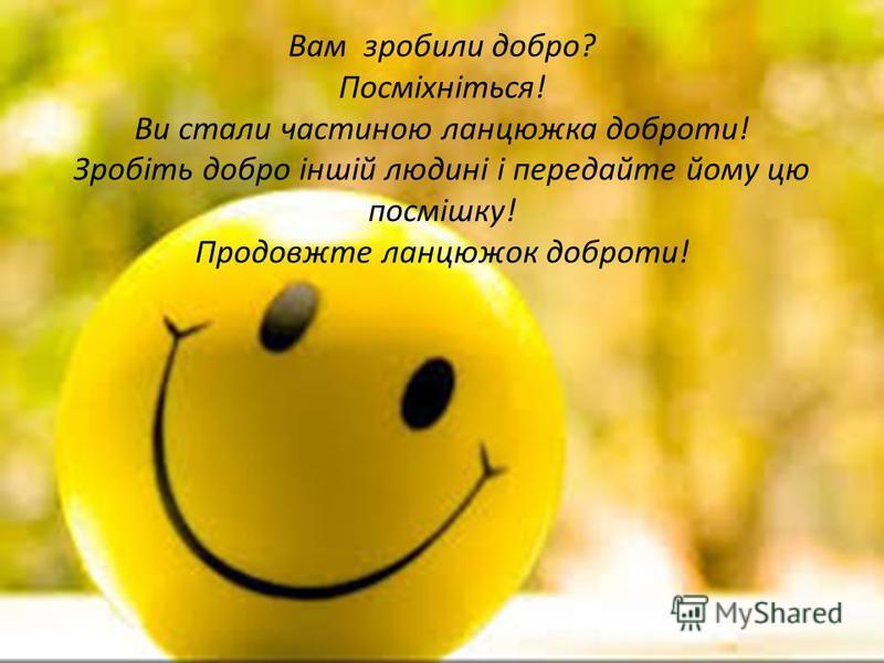 Вам зробили добро? Посміхніться! Ви стали частиною ланцюжка доброти! Зробіть добро іншій людині і передайте йому цю посмішку! Продовжте ланцюжок доброти!
