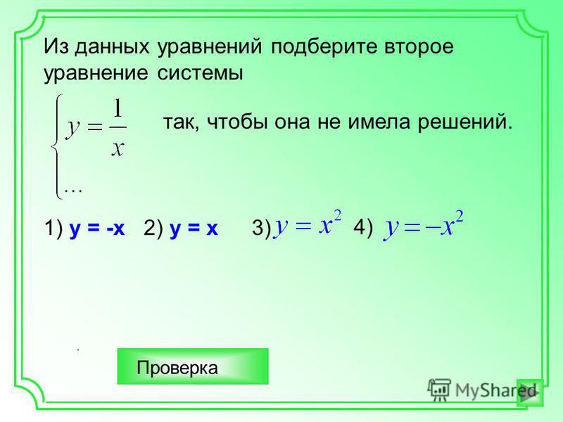 . Из данных уравнений подберите второе уравнение системы так, чтобы она не имела решений. 1) у = -х 2) у = х 3) 4) Проверка