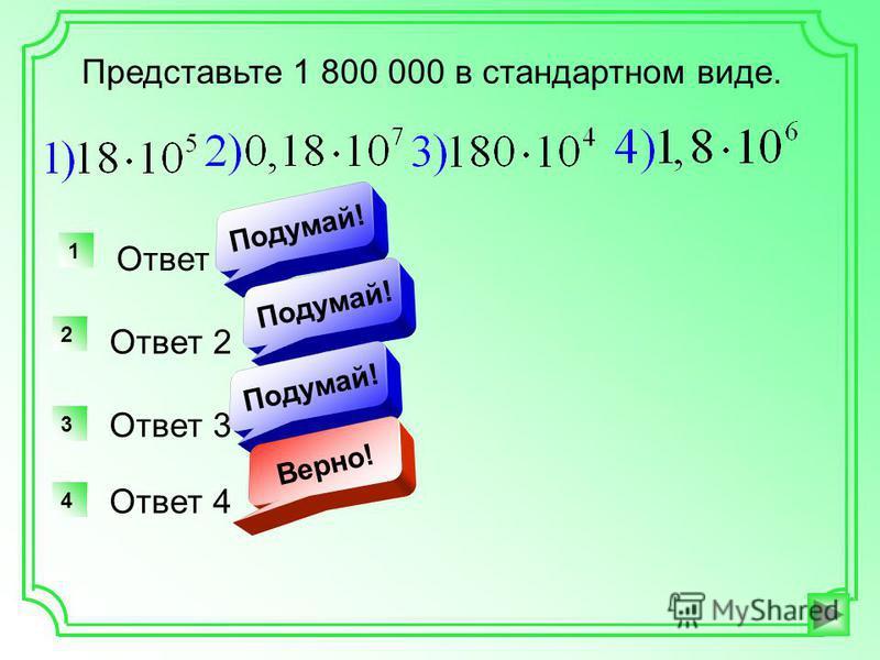 Представьте 1 800 000 в стандартном виде. Ответ 1 1 Подумай! Ответ 2 2 Подумай! Ответ 3 3 Подумай! Ответ 4 4 Верно!