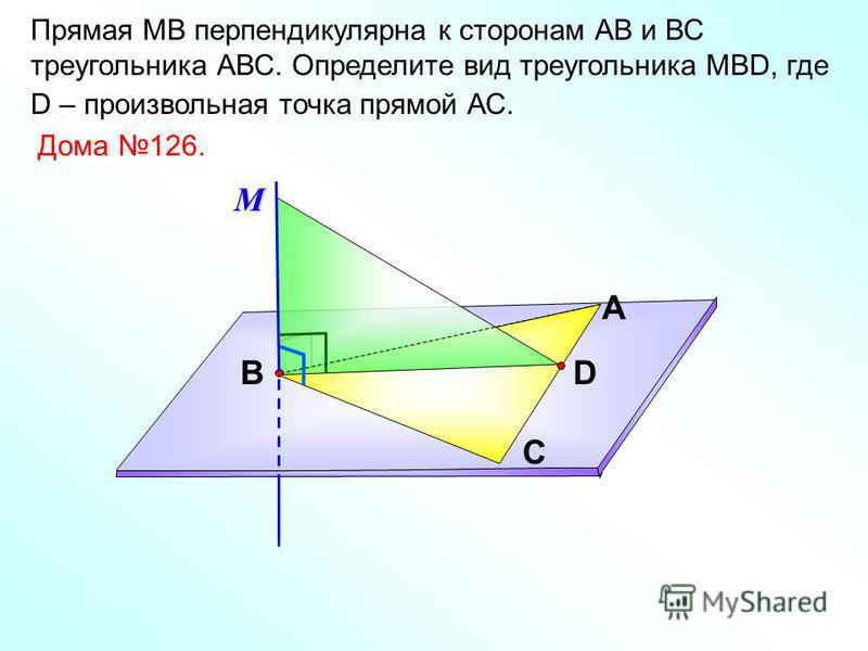 Прямая МВ перпендикулярна к сторонам АВ и ВС треугольника АВС. Определите вид треугольника МВD, где D – произвольная точка прямой АС. А С ВD Дома 126.М
