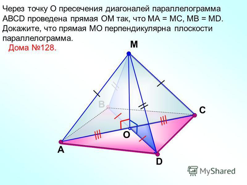 В М O С Через точку О пресечения диагоналей параллелограмма АВСD проведена прямая ОМ так, что МА = МС, МВ = МD. Докажите, что прямая МО перпендикулярна плоскости параллелограмма. А D Дома 128.