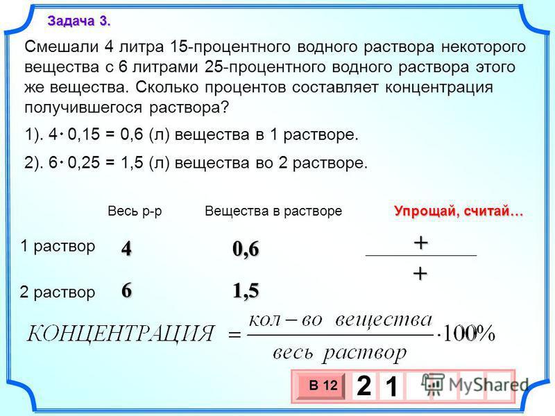 6 4 Смешали 4 литра 15-процентного водного раствора некоторого вещества с 6 литрами 25-процентного водного раствора этого же вещества. Сколько процентов составляет концентрация получившегося раствора? Задача 3. 3 х 1 0 х В 12 2 1 4 6 Весь р-р Веществ