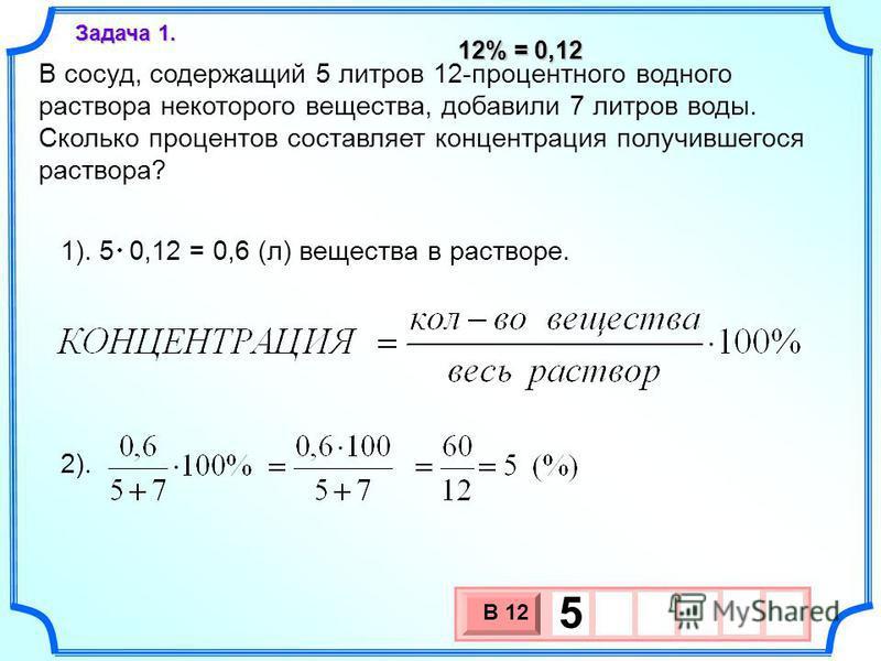 В сосуд, содержащий 5 литров 12-процентного водного раствора некоторого вещества, добавили 7 литров воды. Сколько процентов составляет концентрация получившегося раствора? Задача 1. 1). 5 0,12 = 0,6 (л) вещества в растворе. 2). 3 х 1 0 х В 12 5 12% =