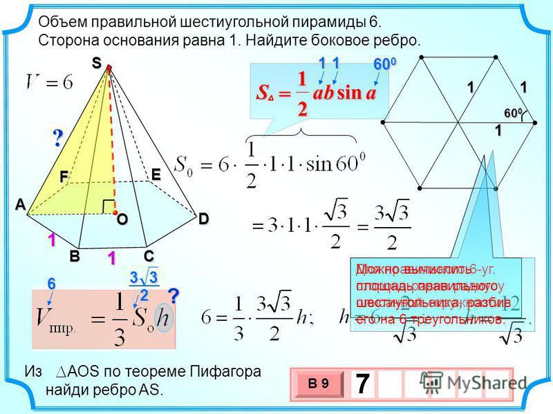 3 х 1 0 х В 9 7 111 60 0 ?. Объем правильной шестиугольной пирамиды 6. Сторона основания равна 1. Найдите боковое ребро. A F BC D E 1 1 ? 1 S 6 2 33 О Из АОS по теореме Пифагора найди ребро AS. aabSsin 2 1 = 11 60 0 Для правильного 6-уг. сторона равн