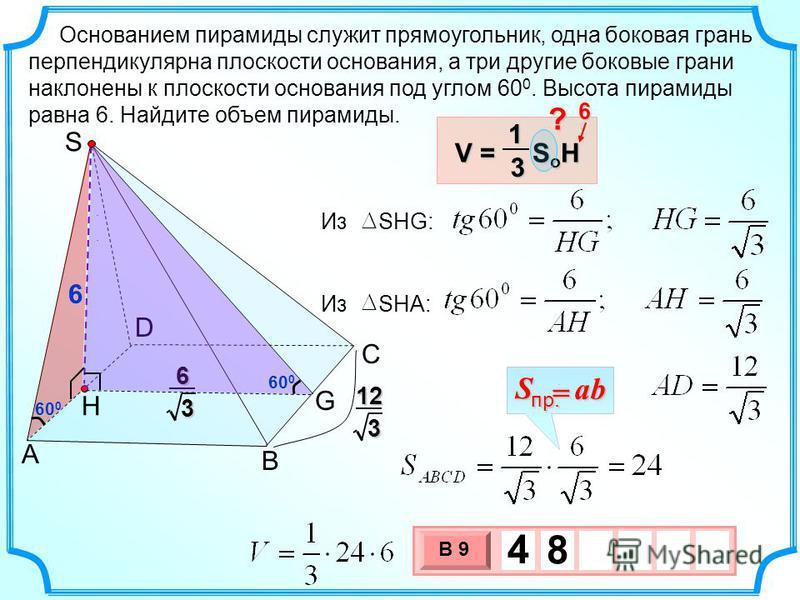 3 х 1 0 х В 9 4 8. Основанием пирамиды служит прямоугольник, одна боковая грань перпендикулярна плоскости основания, а три другие боковые грани наклонены к плоскости основания под углом 60 0. Высота пирамиды равна 6. Найдите объем пирамиды.. Н S D C