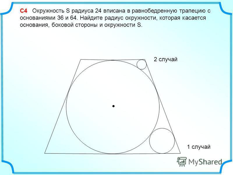 С4 С4 Окружность S радиуса 24 вписана в равнобедренную трапецию с основаниями 36 и 64. Найдите радиус окружности, которая касается основания, боковой стороны и окружности S. 1 случай 2 случай