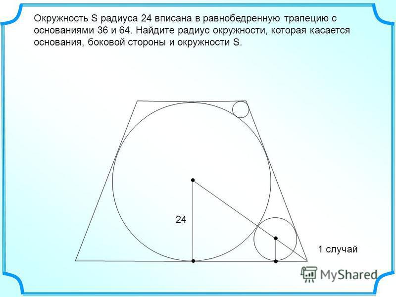 Окружность S радиуса 24 вписана в равнобедренную трапецию с основаниями 36 и 64. Найдите радиус окружности, которая касается основания, боковой стороны и окружности S. 24 1 случай
