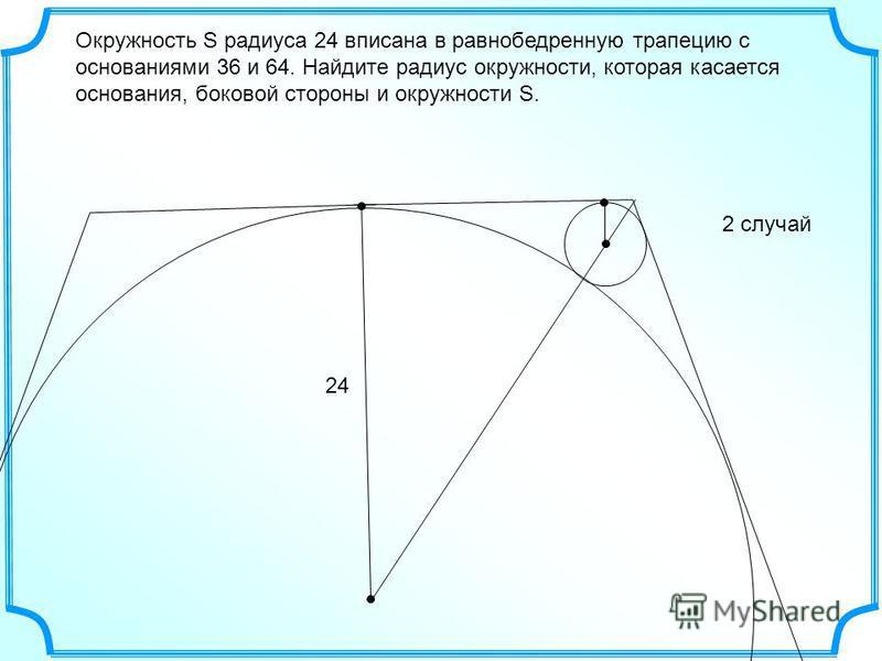 Окружность S радиуса 24 вписана в равнобедренную трапецию с основаниями 36 и 64. Найдите радиус окружности, которая касается основания, боковой стороны и окружности S. 24 2 случай