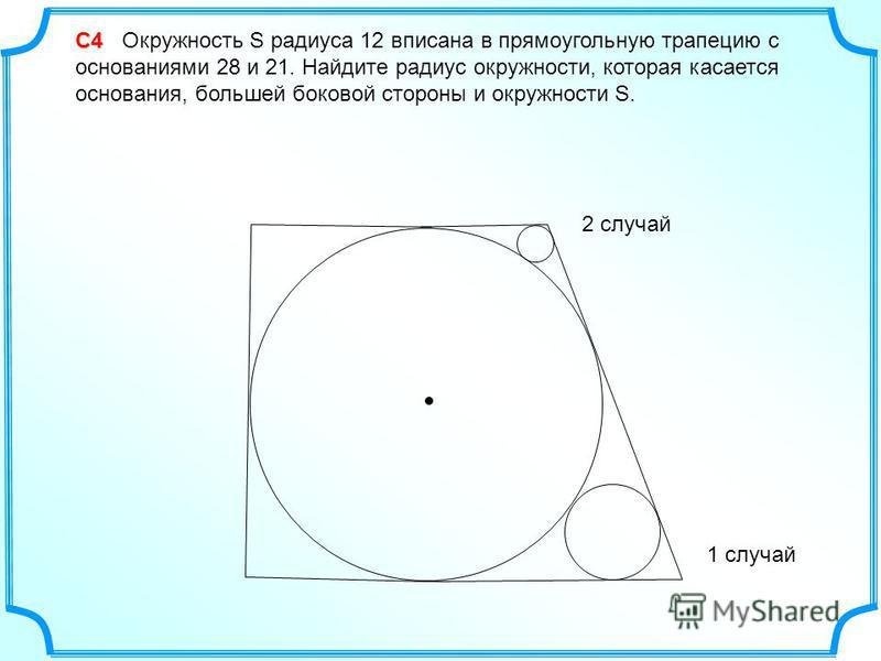 С4 С4 Окружность S радиуса 12 вписана в прямоугольную трапецию с основаниями 28 и 21. Найдите радиус окружности, которая касается основания, большей боковой стороны и окружности S. 1 случай 2 случай