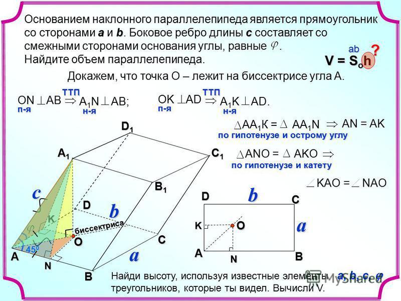 N c a b D1D1D1D1K N K A B CD Oбиссектриса 45 0 O abc Основанием наклонного параллелепипеда является прямоугольник со сторонами a и b. Боковое ребро длины с составляет со смежными сторонами основания углы, равные. Найдите объем параллелепипеда. Докаже