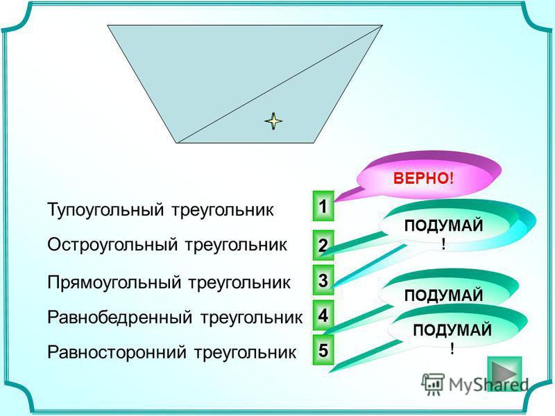 3 2 1 Тупоугольный треугольник ПОДУМАЙ ! ВЕРНО! Остроугольный треугольник Прямоугольный треугольник Равнобедренный треугольник Равносторонний треугольник 4 ПОДУМАЙ ! 5