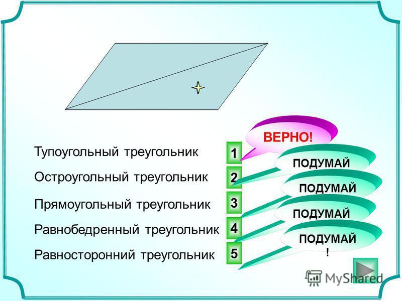 1 2 3 ВЕРНО! Тупоугольный треугольник ПОДУМАЙ ! Остроугольный треугольник Прямоугольный треугольник Равнобедренный треугольник Равносторонний треугольник 4 ПОДУМАЙ ! 5