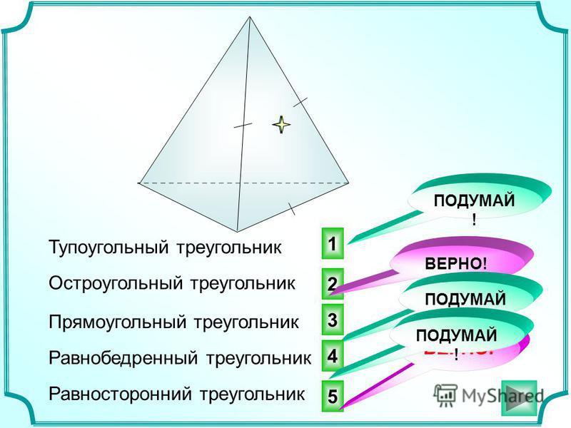 5 2 3 ВЕРНО! Тупоугольный треугольник ВЕРНО! ПОДУМАЙ ! Остроугольный треугольник Прямоугольный треугольник Равнобедренный треугольник Равносторонний треугольник 4 ПОДУМАЙ ! 1