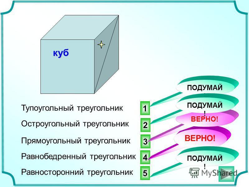 куб 4 3 1 ВЕРНО! Тупоугольный треугольник ВЕРНО! ПОДУМАЙ ! Остроугольный треугольник Прямоугольный треугольник Равнобедренный треугольник Равносторонний треугольник 5 ПОДУМАЙ ! 2