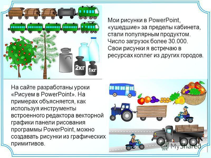 Мои рисунки в PowerPoint, «ушедшие» за пределы кабинета, стали популярным продуктом. Число загрузок более 30.000. Свои рисунки я встречаю в ресурсах коллег из других городов. На сайте разработаны уроки «Рисуем в PowerPoint». На примерах объясняется,