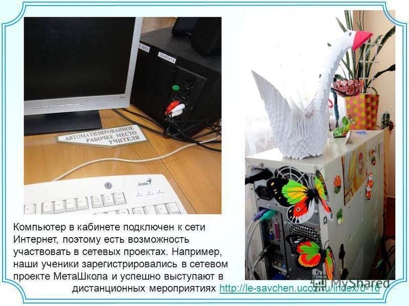 Компьютер в кабинете подключен к сети Интернет, поэтому есть возможность участвовать в сетевых проектах. Например, наши ученики зарегистрировались в сетевом проекте Мета Школа и успешно выступают в дистанционных мероприятиях http://le-savchen.ucoz.ru