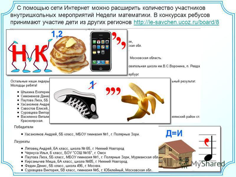 С помощью сети Интернет можно расширить количество участников внутришкольных мероприятий Недели математики. В конкурсах ребусов принимают участие дети из других регионов http://le-savchen.ucoz.ru/board/8http://le-savchen.ucoz.ru/board/8