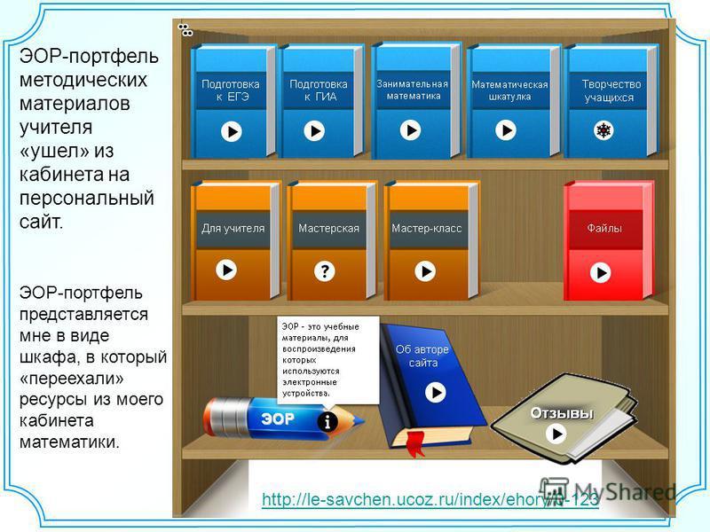 ЭОР-портфель методических материалов учителя «ушел» из кабинета на персональный сайт. ЭОР-портфель представляется мне в виде шкафа, в который «переехали» ресурсы из моего кабинета математики. http://le-savchen.ucoz.ru/index/ehory/0-123