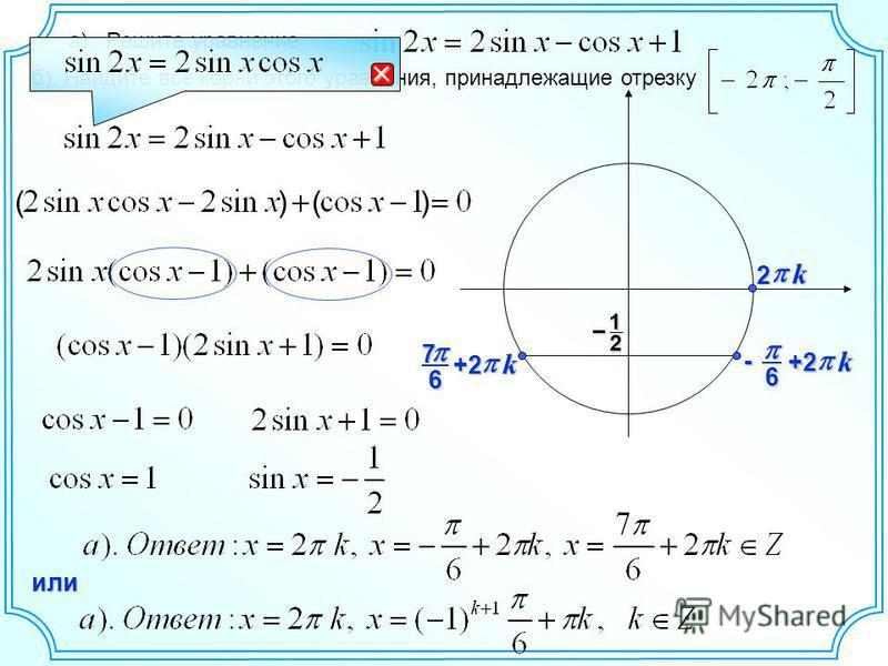 а). Решите уравнение б). Найдите все корни этого уравнения, принадлежащие отрезку 12 – 6- k +2 ( ) ( ) 67 k +2 или k 2
