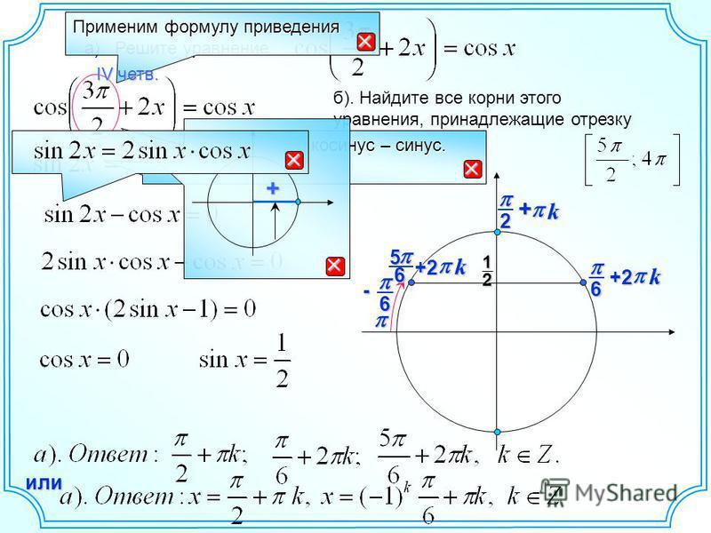 а). Решите уравнение б). Найдите все корни этого уравнения, принадлежащие отрезку Применим формулу приведения Функция меняется: косинус – синус. IV четв. + + k 2 12 6 k +2 6- 65 k+2 или