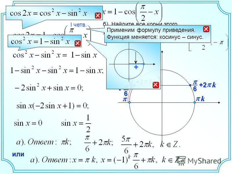 12 6 k +2 6- 65 k+2 или а). Решите уравнение б). Найдите все корни этого уравнения, принадлежащие отрезку + Применим формулу приведения. Функция меняется: косинус – синус. I четв. k