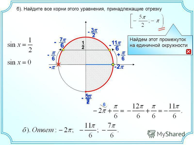 25 - -2 -2 - - б). Найдите все корни этого уравнения, принадлежащие отрезку 6 Найдем этот промежуток на единичной окружности 12 6+ 2- 23 - 6 11111111 - 6- 6 7 -