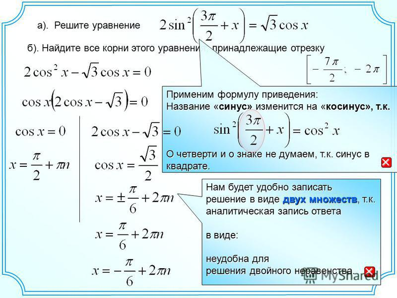 а). Решите уравнение б). Найдите все корни этого уравнения, принадлежащие отрезку Применим формулу приведения: Название «синус» изменится на «косинус», т.к. О четверти и о знаке не думаем, т.к. синус в квадрате. Нам будет удобно записать решение в ви