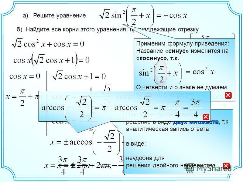 а). Решите уравнение б). Найдите все корни этого уравнения, принадлежащие отрезку Нам будет удобно записать решение в виде двух множеств, т.к. аналитическая запись ответа в виде: неудобна для решения двойного неравенства. Применим формулу приведения: