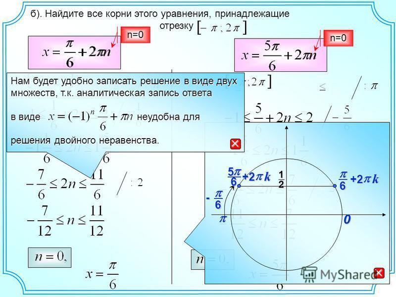 б). Найдите все корни этого уравнения, принадлежащие отрезку 012 6 k +2 k+2 6- Нам будет удобно записать решение в виде двух множеств, т.к. аналитическая запись ответа в виде неудобна для решения двойного неравенства. 65 n=0 n=0