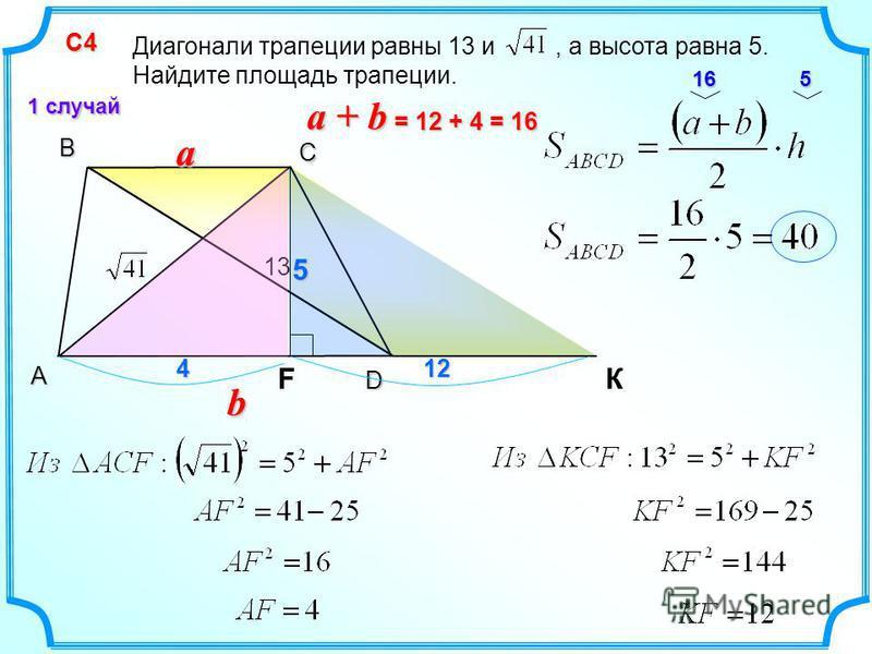 В С КA D С4 С4 1 случай Диагонали трапеции равны 13 и, а высота равна 5. Найдите площадь трапеции. 13 aa b F 412 16 55 a + b = 12 + 4 = 16