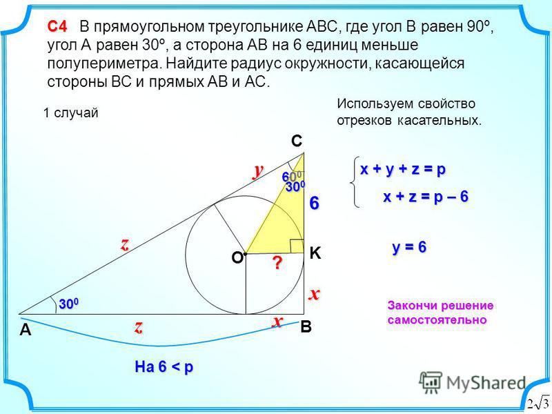 yy6 С4 С4 В прямоугольном треугольнике АВС, где угол В равен 90º, угол А равен 30º, а сторона АВ на 6 единиц меньше полупериметра. Найдите радиус окружности, касающейся стороны ВС и прямых АВ и АС. 1 случай B А C На 6 < p xx zz 30 0 Используем свойст