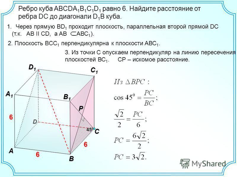 Ребро куба ABCDA 1 B 1 C 1 D 1 равно 6. Найдите расстояние от ребра DC до диагонали D 1 B куба. D С1С1С1С1 D1D1D1D1 А А1А1А1А1 6 6 В В1В1В1В1 6 1. Через прямую ВD 1 проходит плоскость, параллельная второй прямой DC (т.к. AВ II CD, а AB AВС 1 ). Р 2.