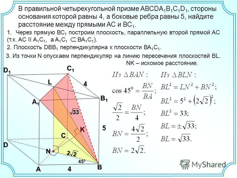 В правильной четырехугольной призме АВСDA 1 B 1 C 1 D 1, стороны основания которой равны 4, а боковые ребра равны 5, найдите расстояние между прямыми АС и ВС 1. А C B С1С1С1С1 А1А1А1А1K5 4 4 N L B1B1B1B1 D1D1D1D1 D 1. Через прямую ВС 1 построим плоск