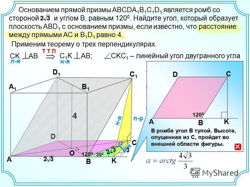 В ромбе угол В тупой. Высота, опущенная из С, пройдет во внешней области фигуры. 120 0 В A D C D А В С А1А1 D1D1 С1С1 Основанием прямой призмы ABCDA 1 B 1 C 1 D 1 является ромб со стороной и углом В, равным 120 0. Найдите угол, который образует плоск