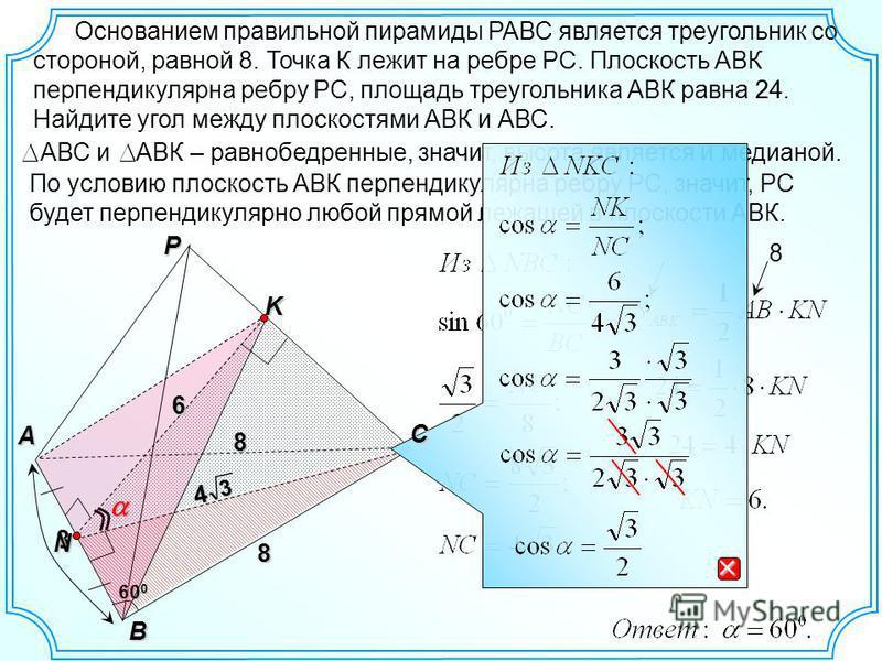 По условию плоскость АВК перпендикулярна ребру РС, значит, РС будет перпендикулярно любой прямой лежащей в плоскости АВК. 8 Р A B 8 Основанием правильной пирамиды РАВС является треугольник со стороной, равной 8. Точка К лежит на ребре РС. Плоскость А