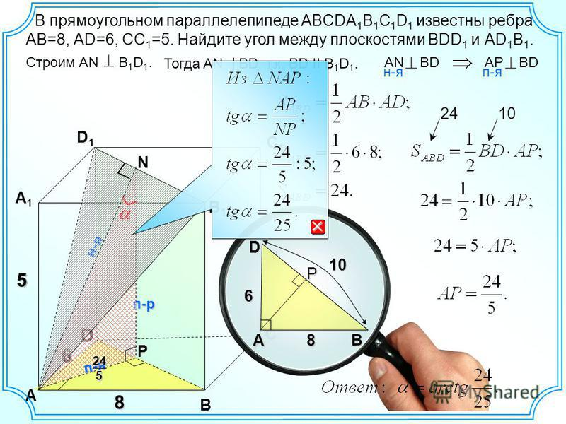 С D А 6 B 8 D 6 А В D1D1 С1С1 В1В1 А1А1 В прямоугольном параллелепипеде ABCDA 1 B 1 C 1 D 1 известны ребра АВ=8, АD=6, СС 1 =5. Найдите угол между плоскостями ВDD 1 и АD 1 B 1. 5 P Строим AN B 1 D 1. Тогда AN BD, т.к. BD II B 1 D 1. AN BD н-я AP BD п