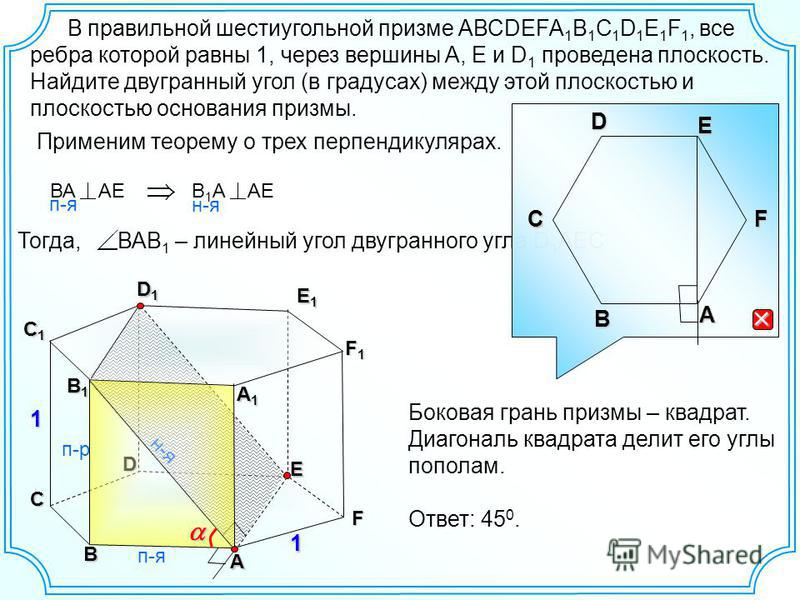 Тогда, ВАВ 1 – линейный угол двугранного угла D 1 AECA F E D C F1F1F1F1 E1E1E1E1 C1C1C1C1 1 B1B1B1B1 В правильной шестиугольной призме АВСDEFA 1 B 1 C 1 D 1 E 1 F 1, все ребра которой равны 1, через вершины A, E и D 1 проведена плоскость. Найдите дву
