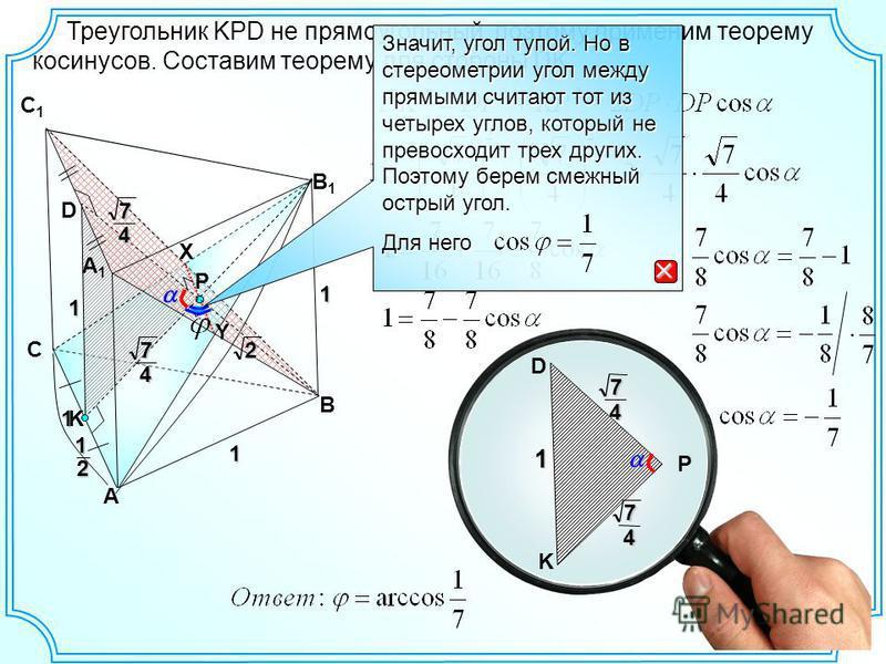 1 1 1 А В С1С1 А1А112 В1В1 С Треугольник KPD не прямоугольный, поэтому применим теорему косинусов. Составим теорему для стороны DK. P D 12 74 K 74 X Y 1 7 4 7 4 K D P Значит, угол тупой. Но в стереометрии угол между прямыми считают тот из четырех угл