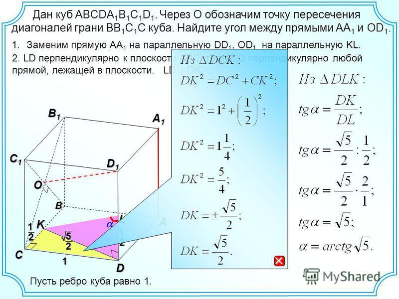 Дан куб ABCDA 1 B 1 C 1 D 1. Через О обозначим точку пересечения диагоналей грани ВВ 1 С 1 С куба. Найдите угол между прямыми АА 1 и ОD 1. B A1A1A1A1 B1B1B1B1 C C1C1C1C1 A D D1D1D1D1 1. Заменим прямую АА 1 на параллельную DD 1, ОD 1 на параллельную K