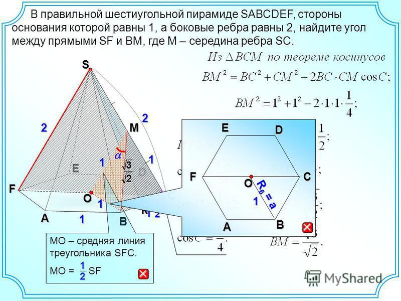 В правильной шестиугольной пирамиде SАВСDEF, стороны основания которой равны 1, а боковые ребра равны 2, найдите угол между прямыми SF и BM, где М – середина ребра SC. A C D E F S 1 2 2 1 2 1 O 1 B 1 2 MO – средняя линия треугольника SFC. MO = SF 1 К