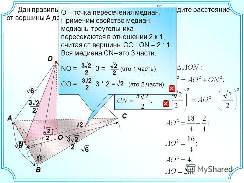 D C A B N 60 0 O Дан правильный тетраэдр ABCD с ребром. Найдите расстояние от вершины А до плоскости BDC.6 6 6 6 232 О – точка пересечения медиан. Применим свойство медиан: медианы треугольника пересекаются в отношении 2 к 1, считая от вершины СO : O
