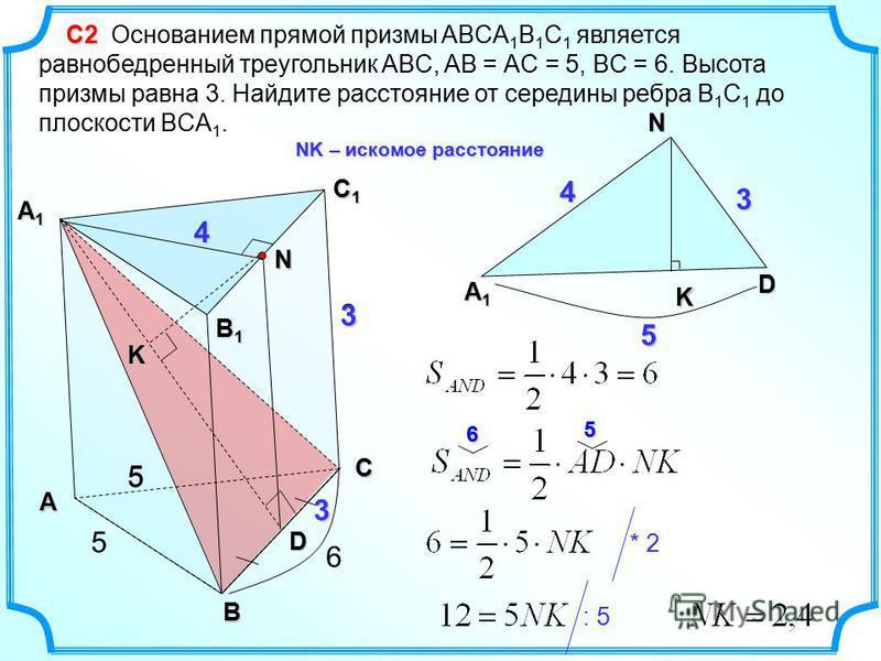 D N А1А1А1А1 D 3 4 С2 С2 Основанием прямой призмы ABCA 1 B 1 C 1 является равнобедренный треугольник ABC, AB = АC = 5, BC = 6. Высота призмы равна 3. Найдите расстояние от середины ребра B 1 C 1 до плоскости BCA 1. А В С С1С1С1С1 А1А1А1А1 5 В1В1В1В1