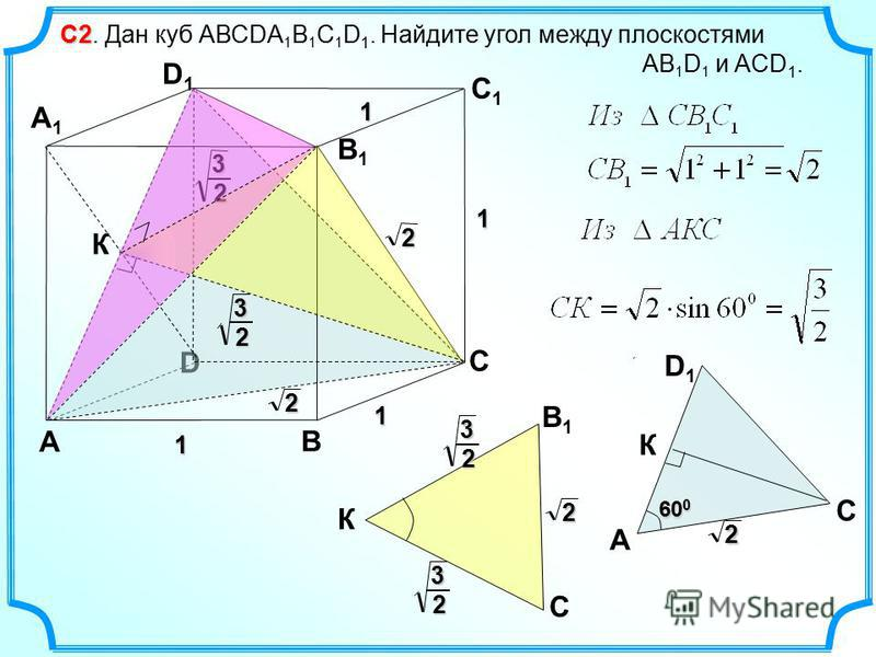 С2 С2. Дан куб АВСDА 1 В 1 С 1 D 1. Найдите угол между плоскостями АВ 1 D 1 и ACD 1. D А В С А1А1 D1D1 С1С1 В1В1 1 1 1 1 2 2 3 2 А D1D1 С К 2 60 0 2 3 2 3 2 К В1В1 С 3 2 К