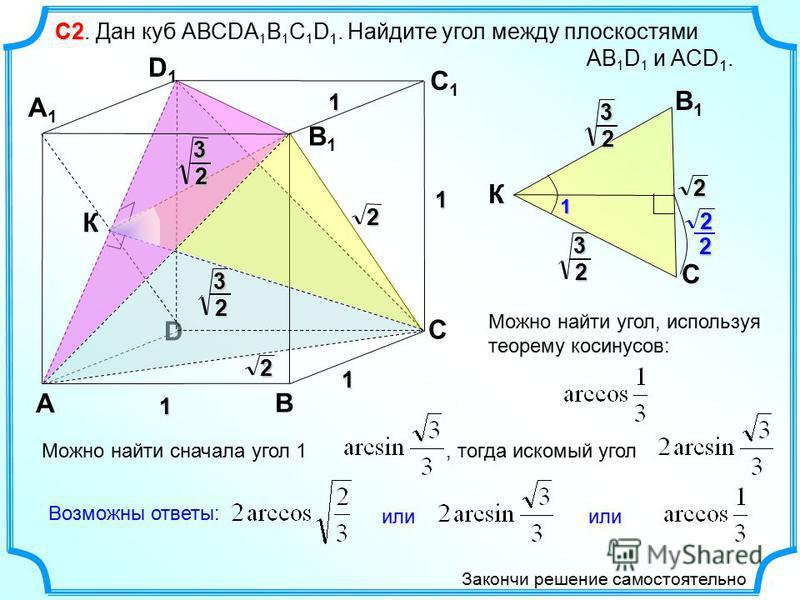 С2 С2. Дан куб АВСDА 1 В 1 С 1 D 1. Найдите угол между плоскостями АВ 1 D 1 и ACD 1. D А В С А1А1 D1D1 С1С1 В1В1 1 1 1 1 К 2 2 3 2 2 3 2 3 2 К В1В1 С 3 2 Можно найти угол, используя теорему косинусов:1 Можно найти сначала угол 1, тогда искомый угол и