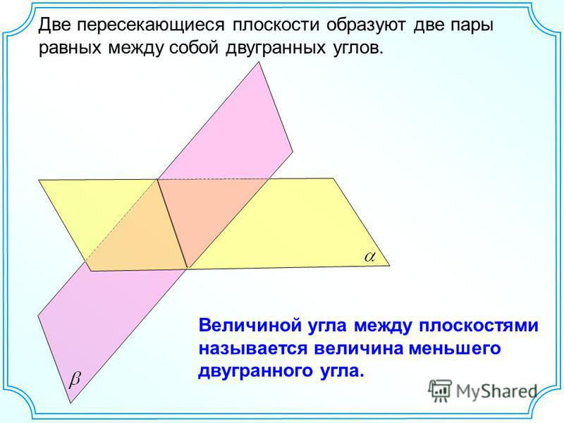 Две пересекающиеся плоскости образуют две пары равных между собой двугранных углов. Величиной угла между плоскостями называется величина меньшего двугранного угла.