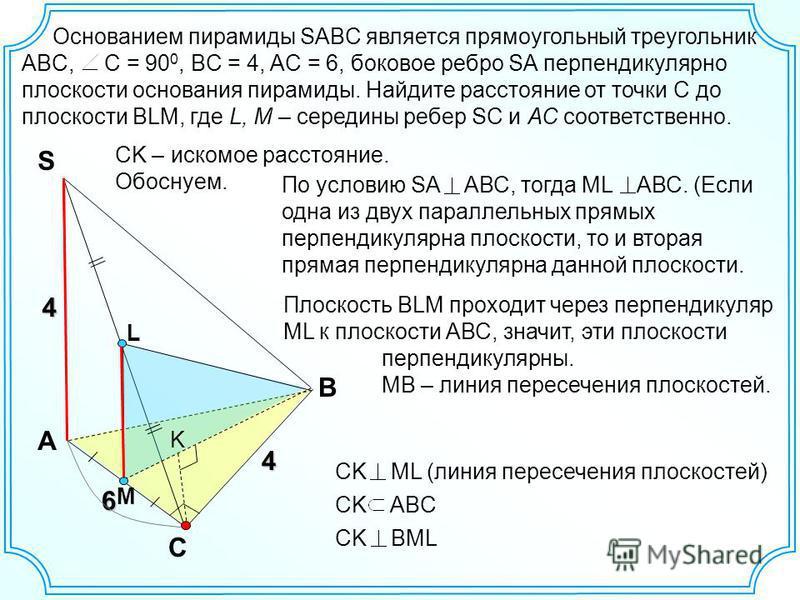Основанием пирамиды SABC является прямоугольный треугольник ABC, C = 90 0, BС = 4, AC = 6, боковое ребро SA перпендикулярно плоскости основания пирамиды. Найдите расстояние от точки C до плоскости BLM, где L, М – середины ребер SC и АС соответственно