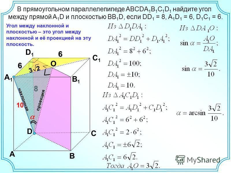 8 D A B C A1A1 D1D1 C1C1 6 Угол между наклонной и плоскостью – это угол между наклонной и её проекцией на эту плоскость. В прямоугольном параллелепипеде ABCDA 1 B 1 C 1 D 1 найдите угол между прямой A 1 D и плоскостью BB 1 D, если DD 1 = 8, A 1 D 1 =