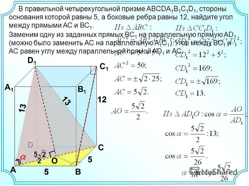 В правильной четырехугольной призме ABCDA 1 B 1 C 1 D 1, стороны основания которой равны 5, а боковые ребра равны 12, найдите угол между прямыми АС и ВС 1. D A B C A1A1 D1D1 C1C1 О B1B1 5 5 12 13 13 Заменим одну из заданных прямых BC 1 на параллельну