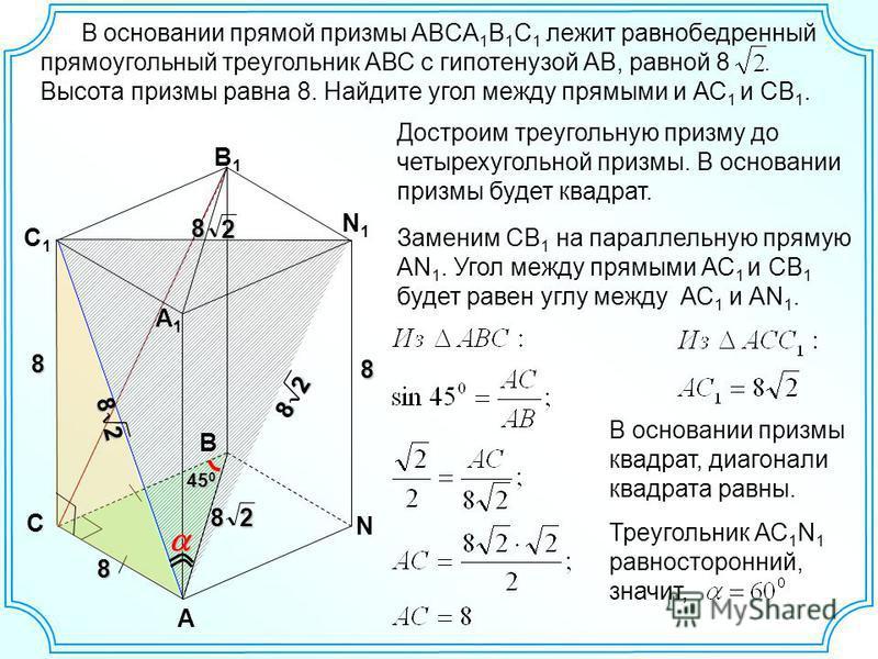 В основании прямой призмы ABCA 1 B 1 C 1 лежит равнобедренный прямоугольный треугольник АВС с гипотенузой АВ, равной 8. Высота призмы равна 8. Найдите угол между прямыми и АС 1 и СВ 1. A B1B1 N 8 N1N1 B A1A1 C C1C1 28 Достроим треугольную призму до ч